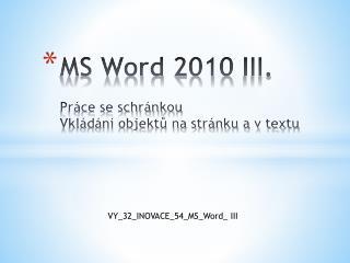 MS Word 2010 III. Práce se schránkou Vkládání objektů na stránku a v textu