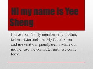 Hi my name is Yee Sheng