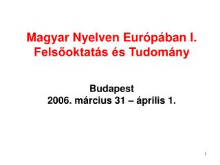 Magyar Nyelven Európában I. Felsőoktatás és Tudomány Budapest 2006. március 31 – április 1.