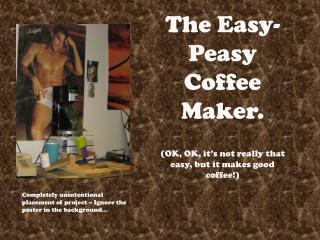The Easy-Peasy Coffee Maker. (OK, OK, it�s not really that easy, but it makes good coffee!)