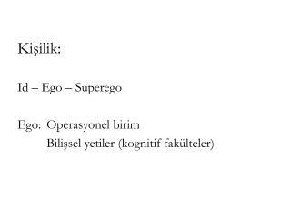 Kişilik: Id – Ego – Superego Ego: Operasyonel birim Bilişsel yetiler (kognitif fakülteler)