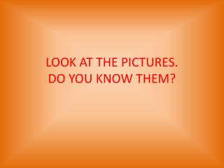 LOOK AT THE PICTURES. DO YOU KNOW THEM?