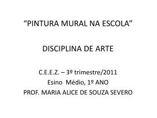 """""""PINTURA MURAL NA ESCOLA"""" DISCIPLINA DE ARTE    C.E.E.Z. – 3º trimestre/2011 Esino  Médio, 1º ANO"""
