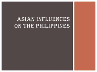 ASIAN INFLUENCES ON THE PHILIPPINES