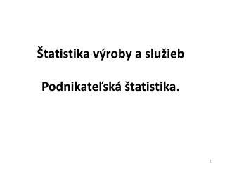 Štatistika výroby a služieb Podnikateľská štatistika.