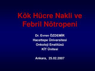 Kök Hücre Nakli ve Febril Nötropeni Dr. Evren ÖZDEMİR Hacettepe Üniversitesi Onkoloji Enstitüsü