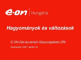 E.ON Dél-dunántúli Gázszolgáltató ZRt. Szekszárd, 2007. április 18.