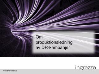 OM  PRODUKTIONS- LEDNING  AV DR-KAMPANJER