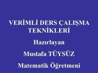VERİMLİ DERS ÇALIŞMA TEKNİKLERİ Hazırlayan Mustafa TÜYSÜZ Matematik Öğretmeni