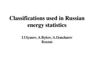 Classifications used in  Russia n  energy statistics I.Ulyanov, A.Bykov, A.Goncharov Rosstat