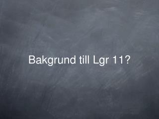 Bakgrund till Lgr 11?