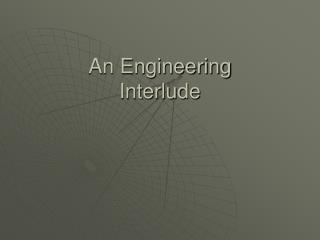 An Engineering  Interlude