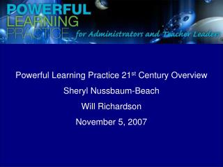 Powerful Learning Practice 21 st  Century Overview Sheryl Nussbaum-Beach Will Richardson
