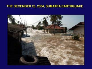 THE DECEMBER 26, 2004, SUMATRA EARTHQUAKE