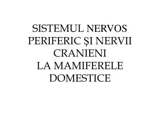 SISTEMUL  NERVOS  PERIFERIC  Ş I NERVII CRANIENI LA MAMIFERELE DOMESTICE