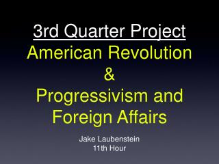 3rd Quarter Project American Revolution  & Progressivism and Foreign Affairs