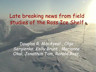 Late breaking news from field studies of the Ross Ice Shelf