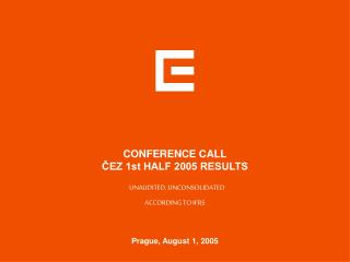 CONFERENCE CALL ČEZ 1st HALF 2005 RESULTS     UNAUDITED, UNCONSOLIDATED ACCORDING TO IFRS