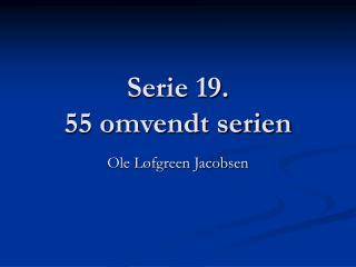 Serie 19.  55 omvendt serien