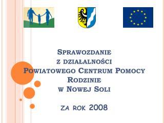 Sprawozdanie  z działalności  Powiatowego Centrum Pomocy Rodzinie  w Nowej Soli za rok 2008