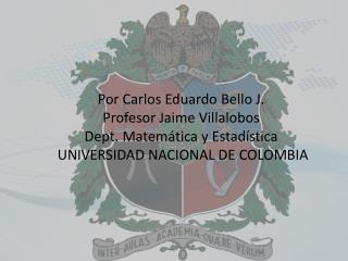 Por Carlos Eduardo Bello  J. Profesor  Jaime  Villalobos Dept .  Matem á tica  y  Estadística