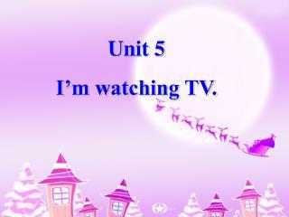 Unit 5 I'm watching TV.