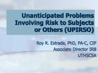 Roy R. Estrada, PhD, PA-C, CIP Associate Director IRB UTHSCSA