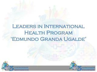 Leaders in International Health Program  �Edmundo Granda Ugalde�
