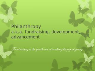 Philanthropy a.k.a. fundraising, development, advancement