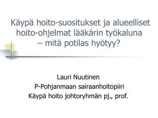 Lauri Nuutinen  P-Pohjanmaan sairaanhoitopiiri Käypä hoito johtoryhmän pj., prof.