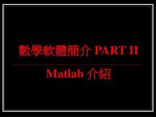 數學軟體簡介  PART II Matlab  介紹