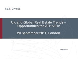 UK and Global Real Estate Trends � Opportunities for 2011/2012 20 September 2011, London