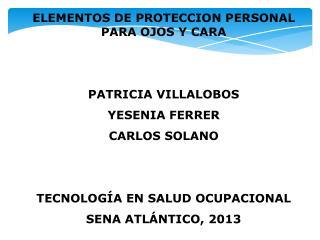 ELEMENTOS DE PROTECCION PERSONAL PARA OJOS Y CARA PATRICIA VILLALOBOS YESENIA FERRER CARLOS SOLANO