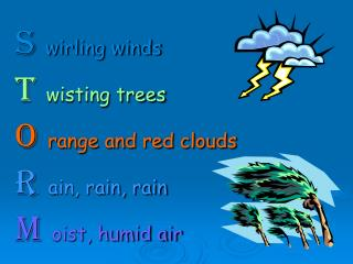 S wirling winds T wisting trees O range and red clouds R ain, rain, rain M oist, humid air