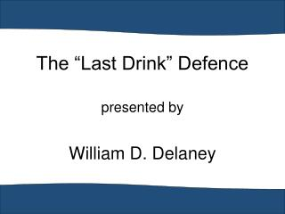 "The ""Last Drink"" Defence presented by William D. Delaney"