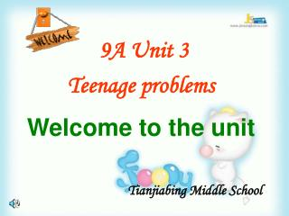 9A Unit 3  Teenage problems Welcome to the unit Tianjiabing Middle School