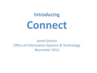 Introducing Connect Jamie Sonsini Office of Information Systems & Technology November 2012
