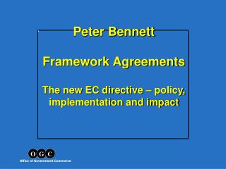 Peter Bennett Framework Agreements The new EC directive – policy, implementation and impact