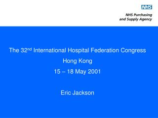 The 32 nd  International Hospital Federation Congress Hong Kong 15 – 18 May 2001 Eric Jackson