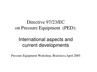 Directive 97/23/EC on Pressure Equipment  (PED):  International aspects and  current developments