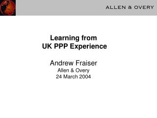 Learning from UK PPP Experience Andrew Fraiser Allen & Overy 24 March 2004