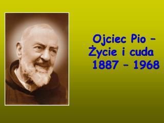 Ojciec Pio –       Życie i cuda   1887 – 1968