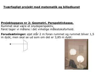 Projektopgave nr 2: Geometri, Perspektivkasse.  Rummet skal være et snydeperspektiv.