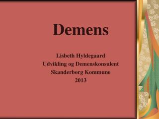 Demens Lisbeth Hyldegaard Udvikling og Demenskonsulent Skanderborg Kommune 2013