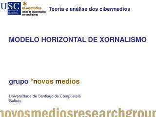MODELO HORIZONTAL DE XORNALISMO grupo * n ovos m edios Universidade  de Santiago de Compostela