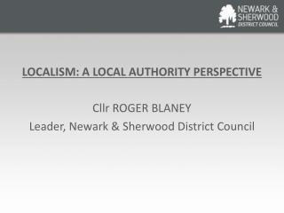 LOCALISM: A LOCAL AUTHORITY PERSPECTIVE Cllr ROGER BLANEY