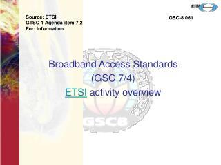 Broadband Access Standards  (GSC 7/4) ETSI  activity overview