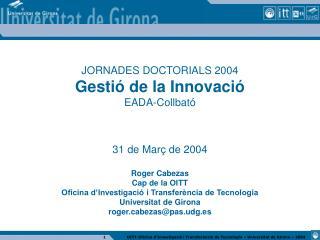 JORNADES DOCTORIALS 2004 Gestió de la Innovació EADA-Collbató 31 de Març de 2004 Roger Cabezas