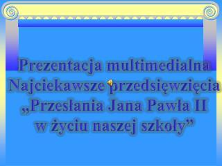 """Prezentacja multimedialna Najciekawsze przedsięwzięcia """"Przesłania Jana Pawła II"""