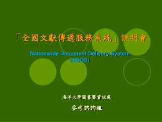 「 全國文獻傳遞服務系統 」 說明會 Nationwide Document Delivery System (NDDS)